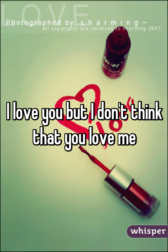 I love you but I don't think that you love me