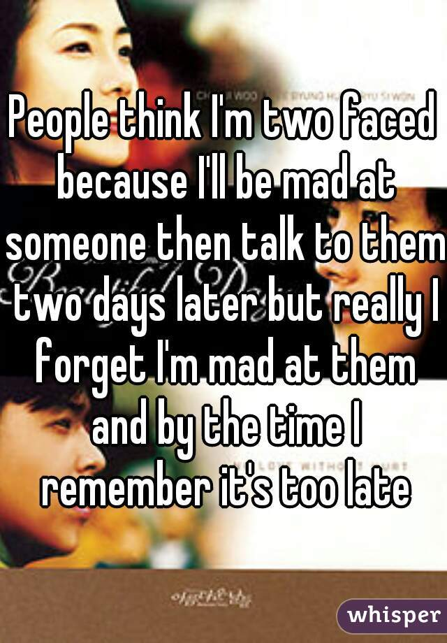 People think I'm two faced because I'll be mad at someone then talk to them two days later but really I forget I'm mad at them and by the time I remember it's too late
