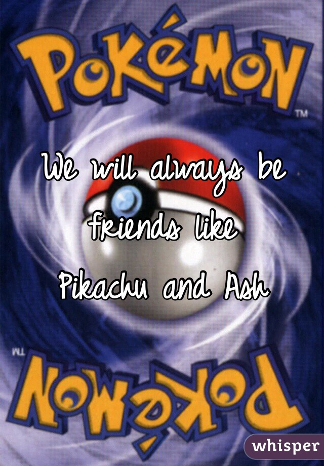 We will always be friends like  Pikachu and Ash