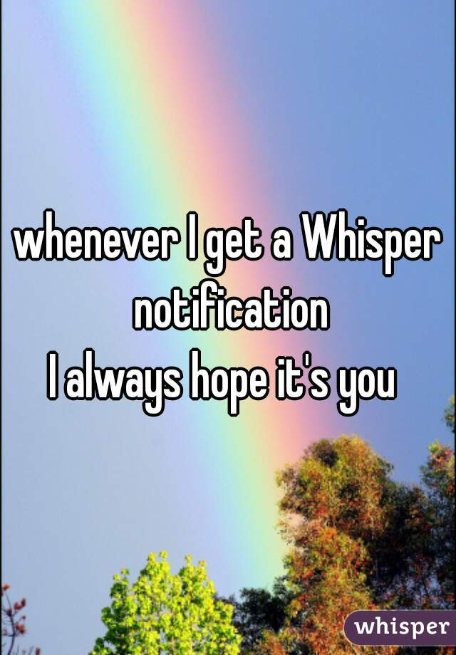 whenever I get a Whisper notification I always hope it's you