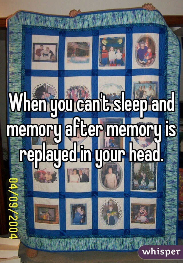 When you can't sleep and memory after memory is replayed in your head.