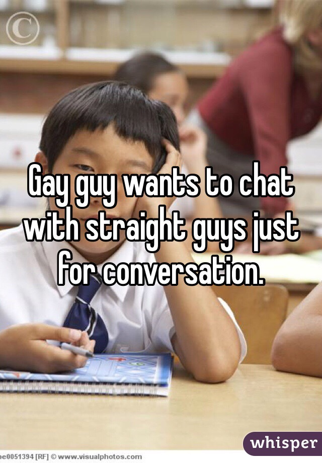 Gay guy wants to chat with straight guys just for conversation.