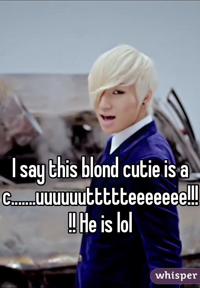 I say this blond cutie is a c.......uuuuuuttttteeeeeee!!!!! He is lol