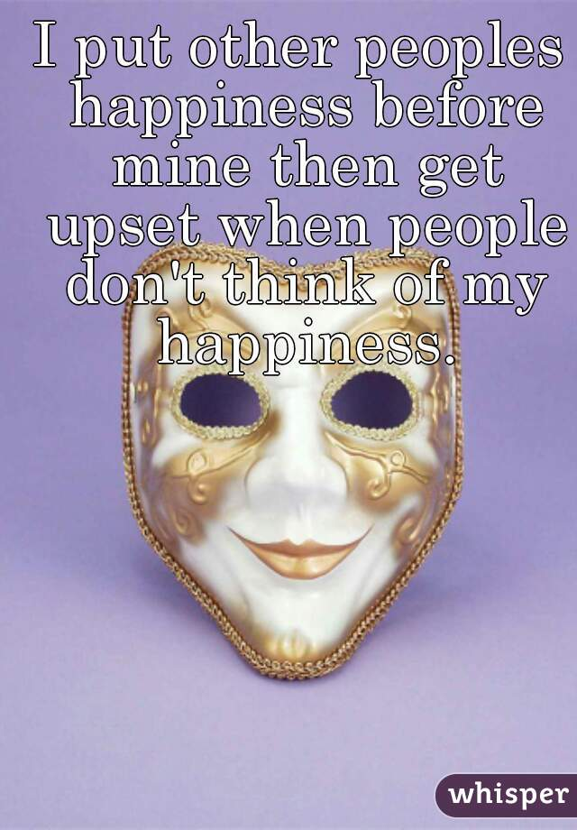 I put other peoples happiness before mine then get upset when people don't think of my happiness.