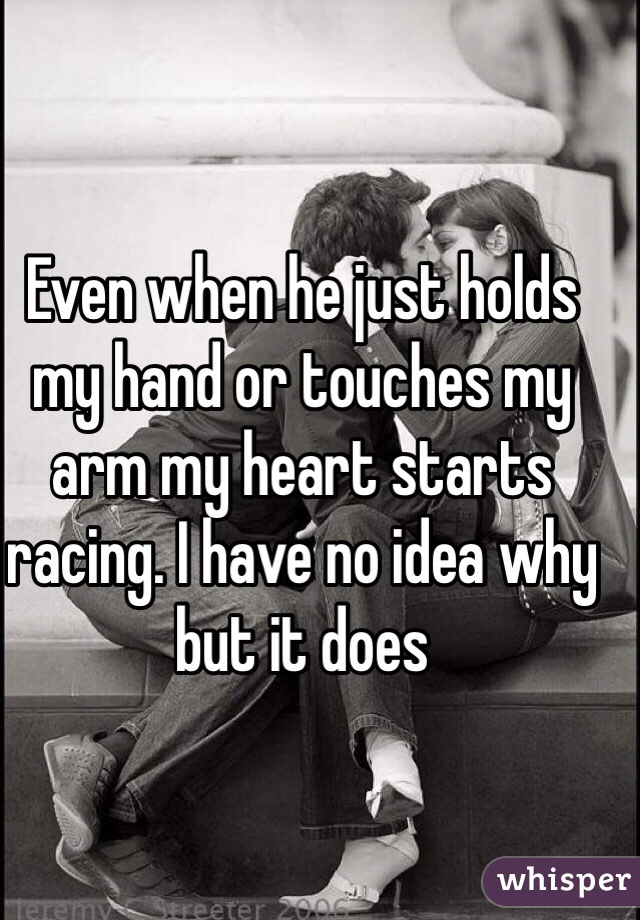Even when he just holds my hand or touches my arm my heart starts racing. I have no idea why but it does