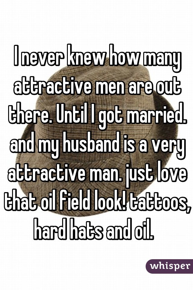 I never knew how many attractive men are out there. Until I got married. and my husband is a very attractive man. just love that oil field look! tattoos, hard hats and oil.