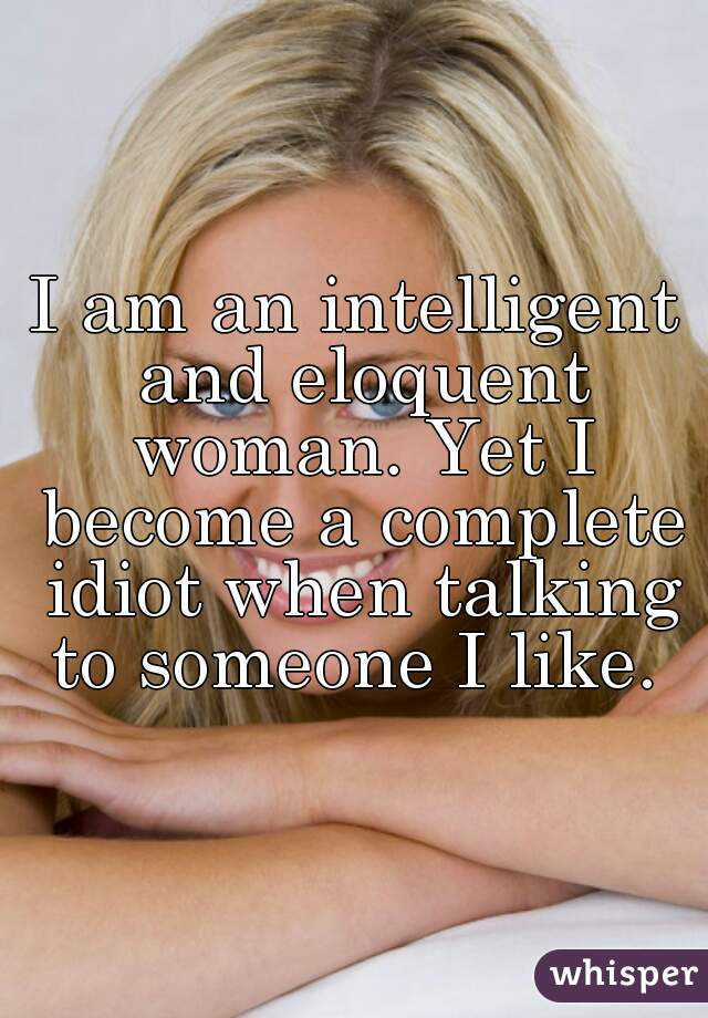 I am an intelligent and eloquent woman. Yet I become a complete idiot when talking to someone I like.