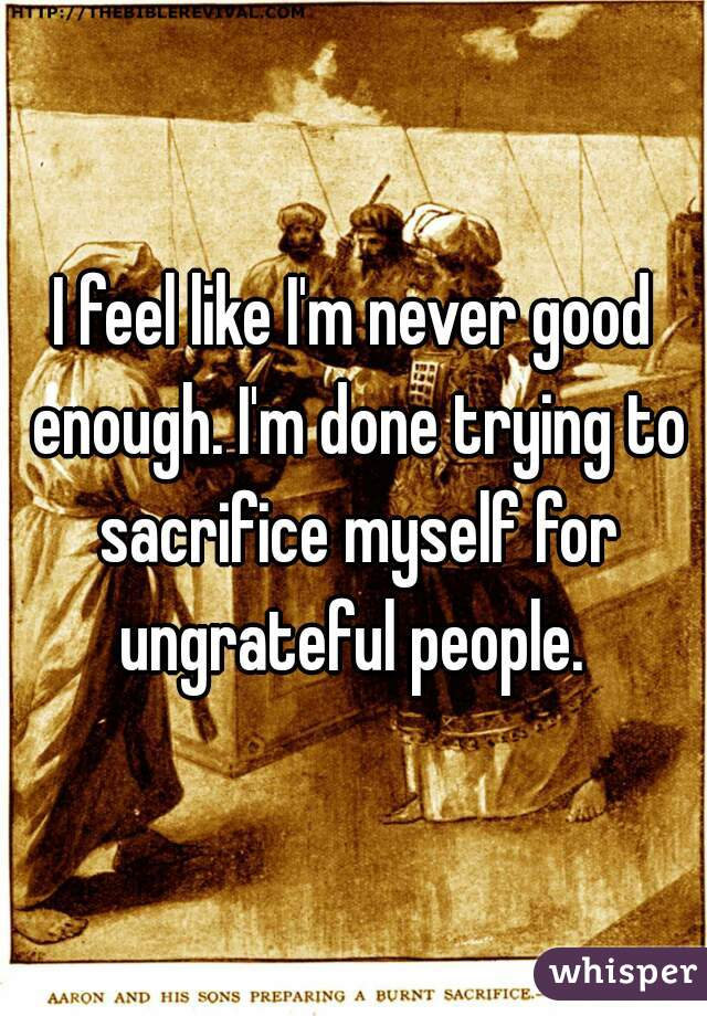 I feel like I'm never good enough. I'm done trying to sacrifice myself for ungrateful people.