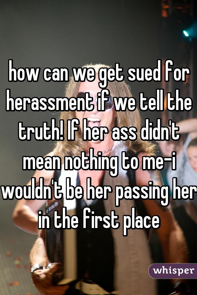 how can we get sued for herassment if we tell the truth! If her ass didn't mean nothing to me-i wouldn't be her passing her in the first place