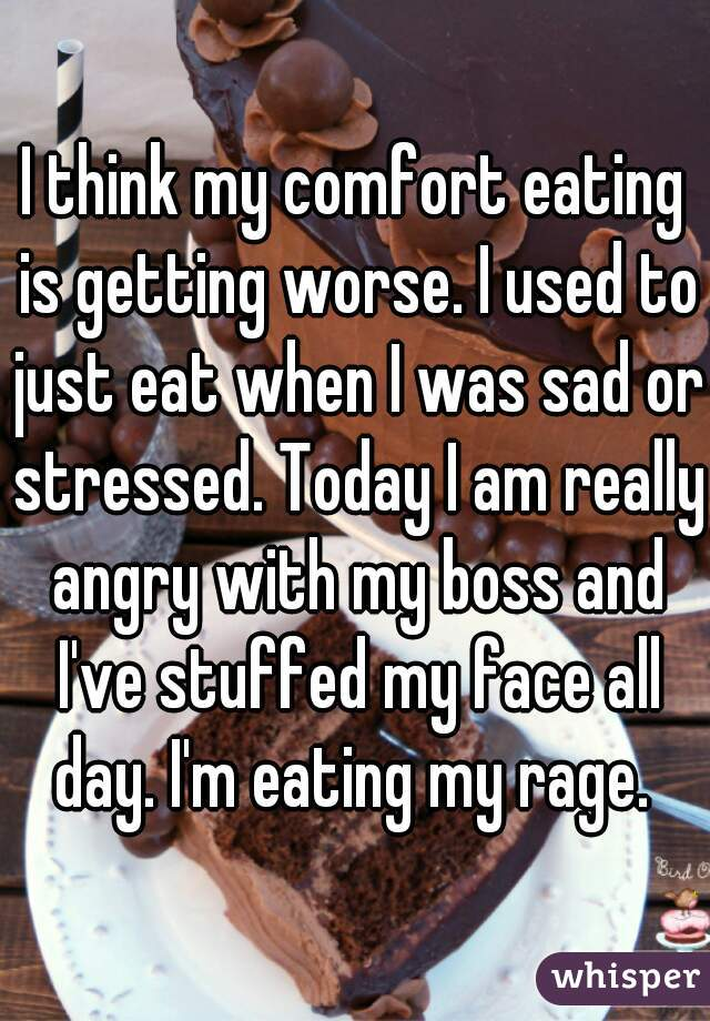 I think my comfort eating is getting worse. I used to just eat when I was sad or stressed. Today I am really angry with my boss and I've stuffed my face all day. I'm eating my rage.