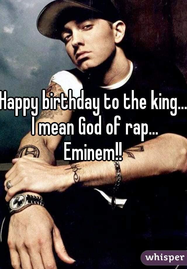 Happy birthday to the king... I mean God of rap... Eminem!!