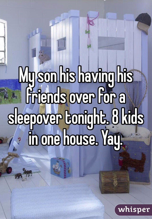 My son his having his friends over for a sleepover tonight. 8 kids in one house. Yay.