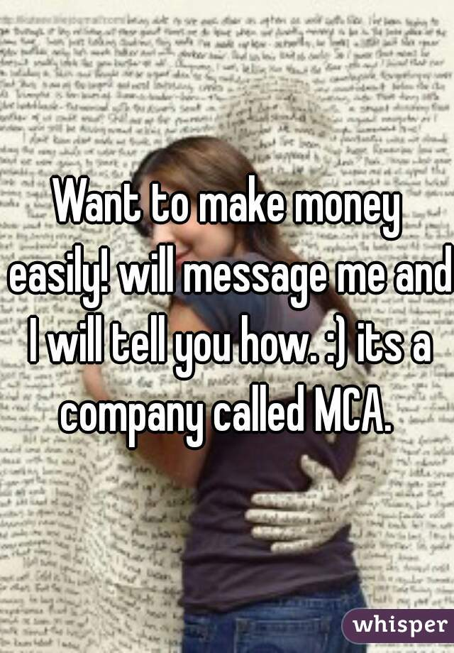 Want to make money easily! will message me and I will tell you how. :) its a company called MCA.