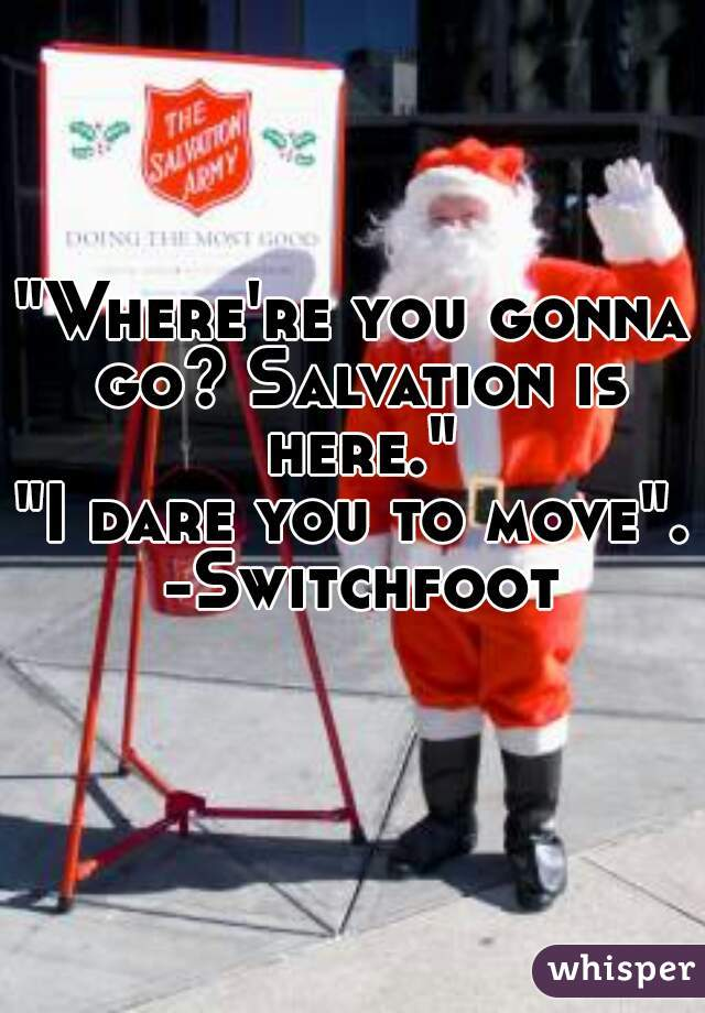 """""""Where're you gonna go? Salvation is here.""""        """"I dare you to move"""". -Switchfoot"""