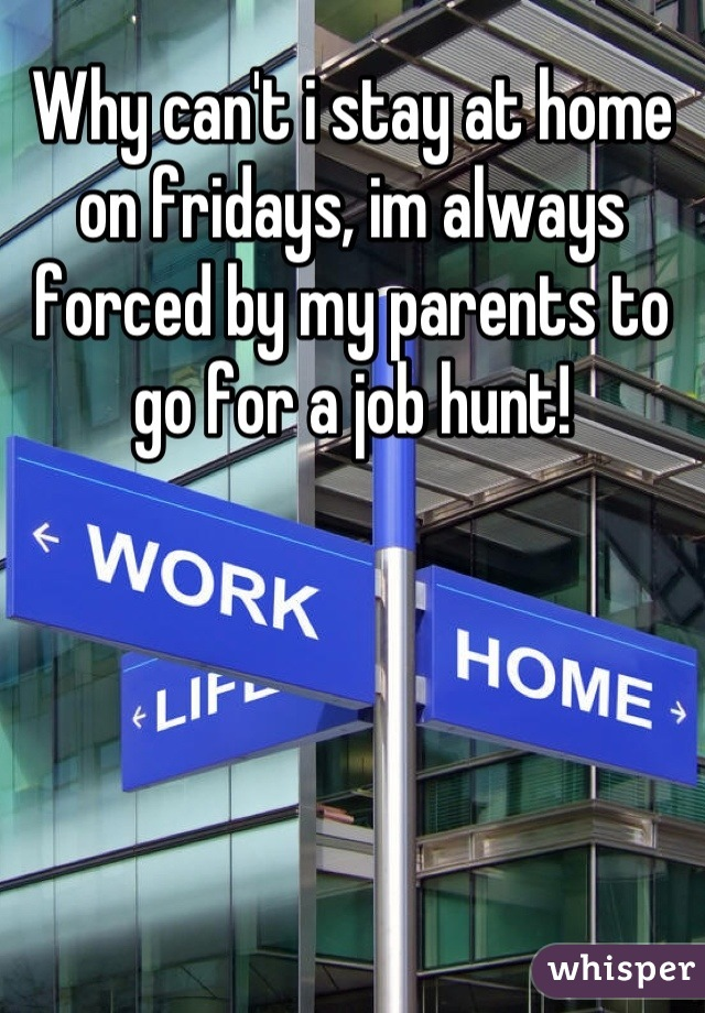 Why can't i stay at home on fridays, im always forced by my parents to go for a job hunt!