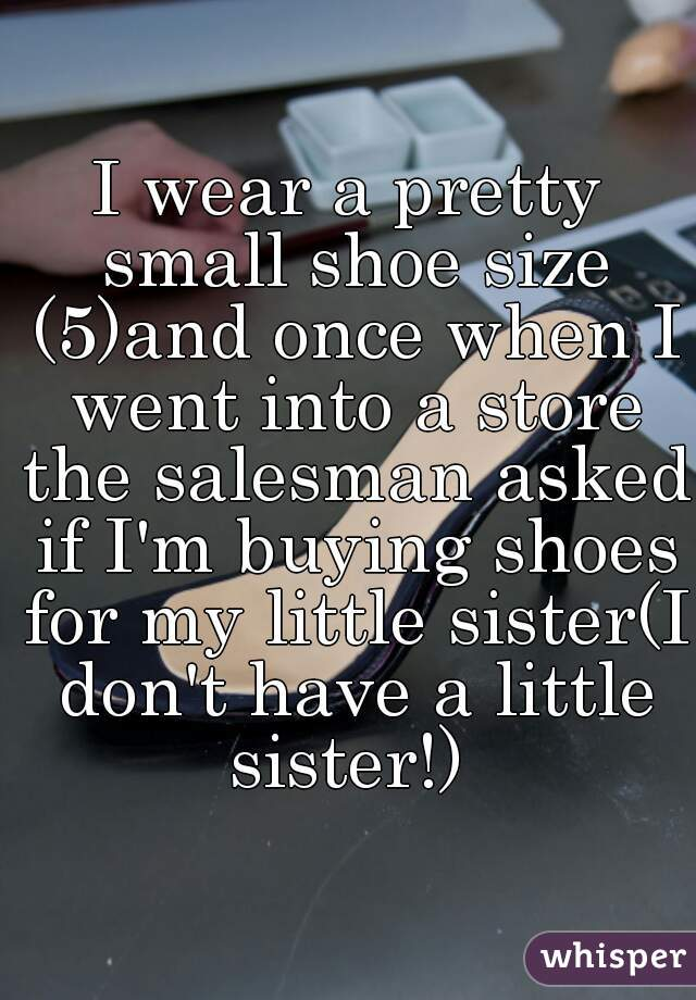 I wear a pretty small shoe size (5)and once when I went into a store the salesman asked if I'm buying shoes for my little sister(I don't have a little sister!)
