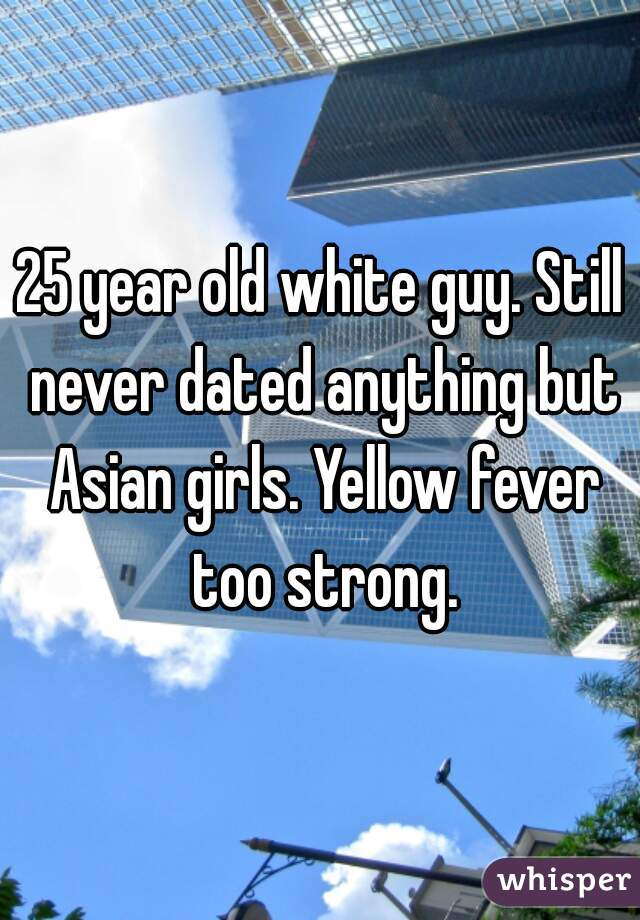 25 year old white guy. Still never dated anything but Asian girls. Yellow fever too strong.