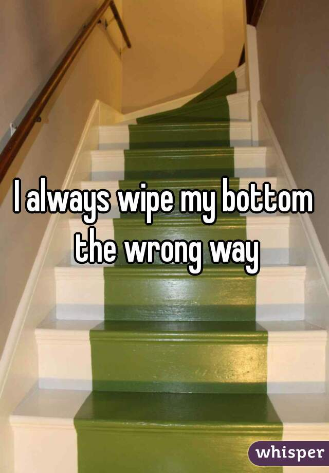 I always wipe my bottom the wrong way