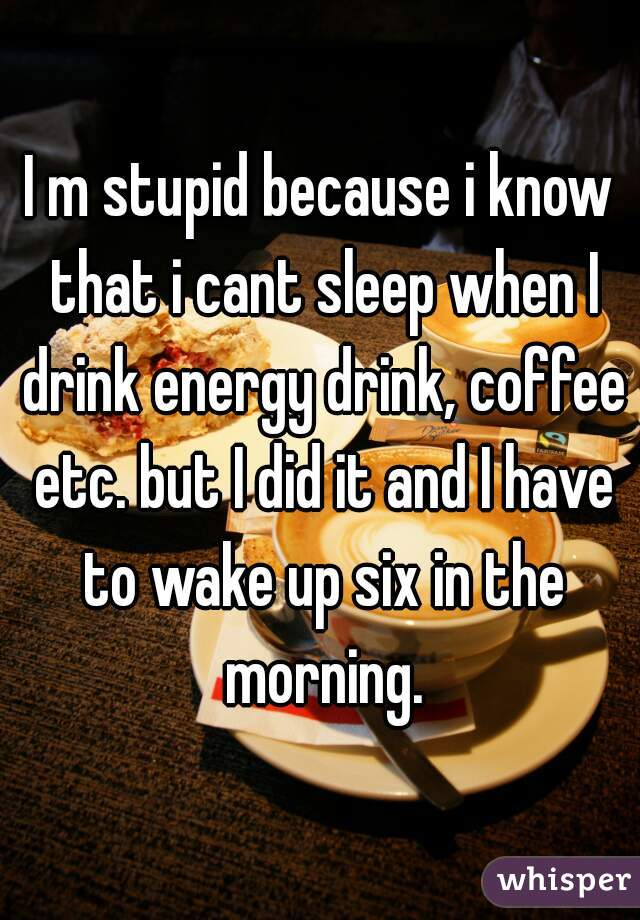 I m stupid because i know that i cant sleep when I drink energy drink, coffee etc. but I did it and I have to wake up six in the morning.
