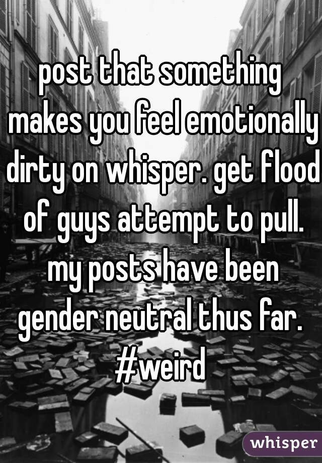 post that something makes you feel emotionally dirty on whisper. get flood of guys attempt to pull. my posts have been gender neutral thus far.  #weird