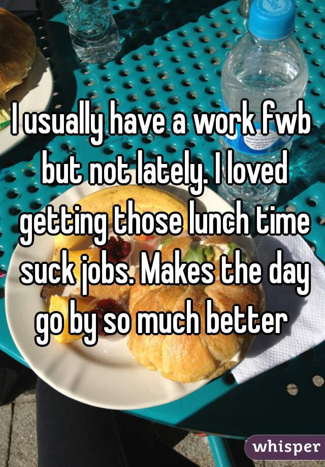 I usually have a work fwb but not lately. I loved getting those lunch time suck jobs. Makes the day go by so much better