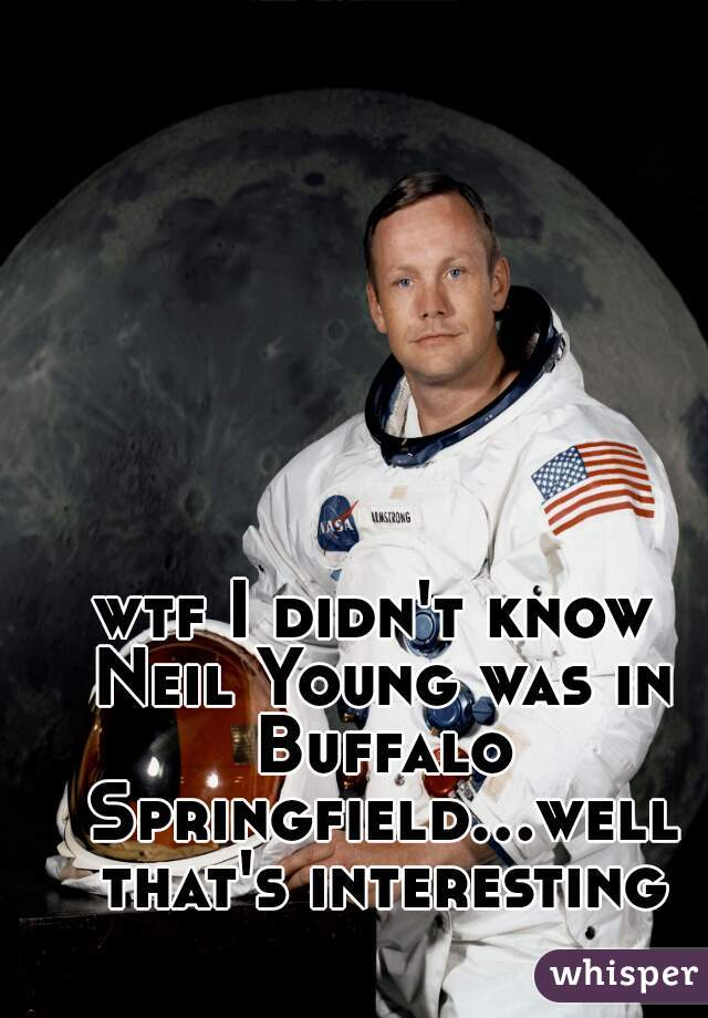 wtf I didn't know Neil Young was in Buffalo Springfield...well that's interesting