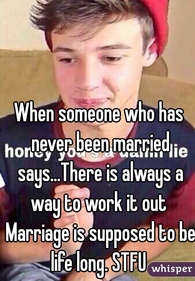 When someone who has never been married says...There is always a way to work it out  Marriage is supposed to be life long. STFU