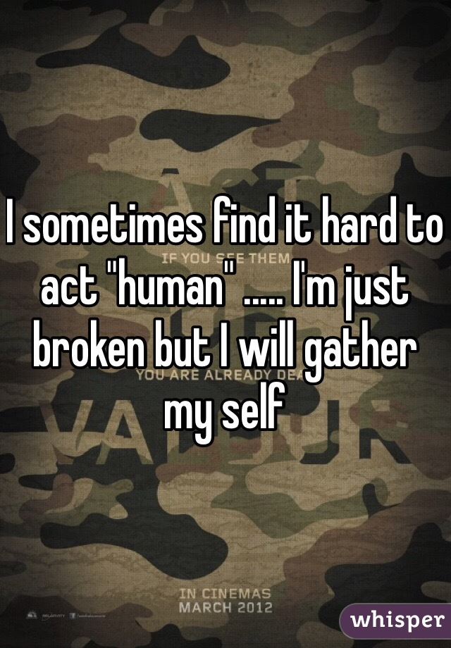 """I sometimes find it hard to act """"human"""" ..... I'm just broken but I will gather my self"""