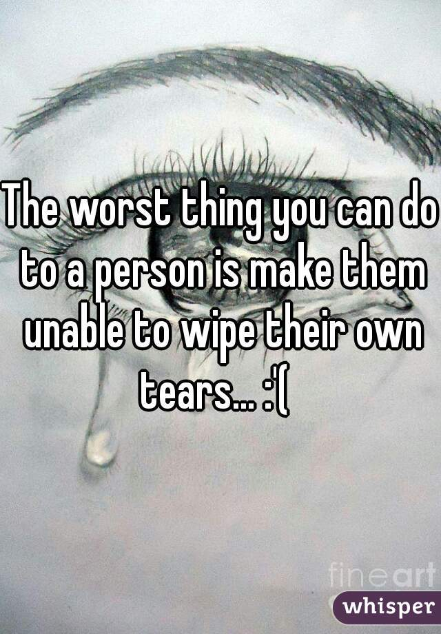 The worst thing you can do to a person is make them unable to wipe their own tears... :'(