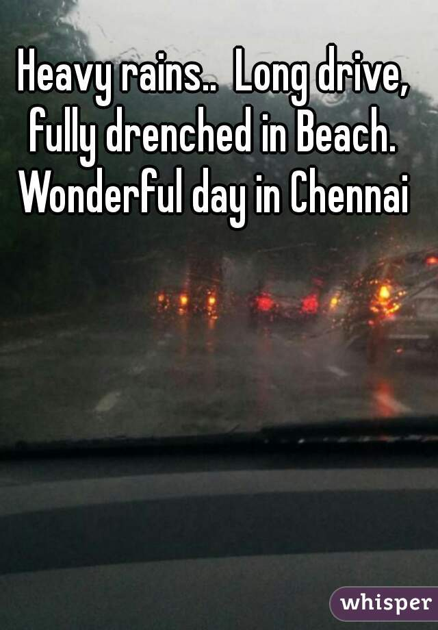 Heavy rains..  Long drive, fully drenched in Beach.  Wonderful day in Chennai