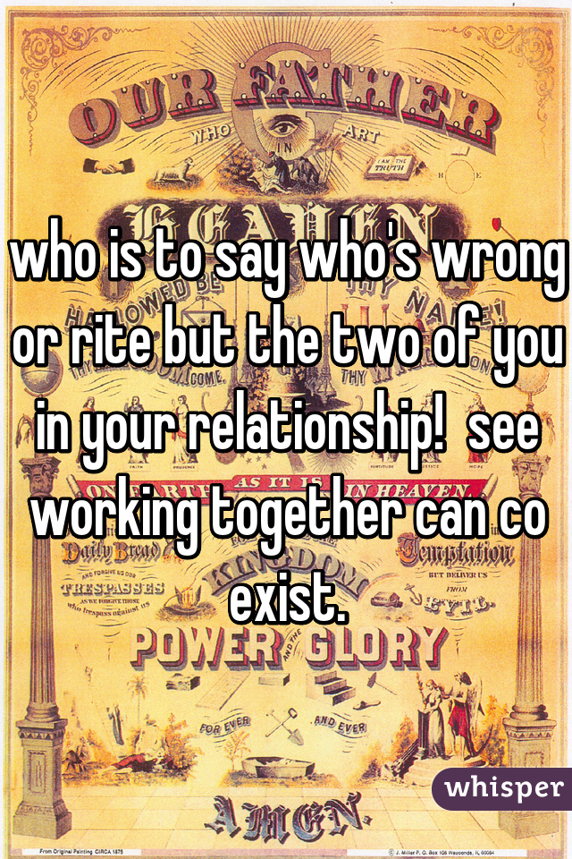 who is to say who's wrong or rite but the two of you in your relationship!  see working together can co exist.