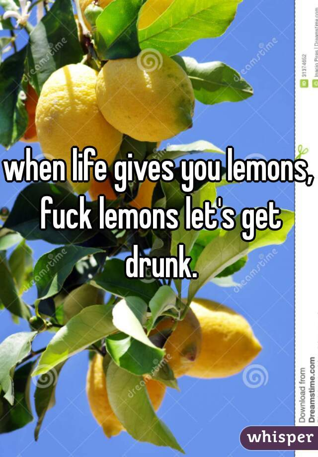 when life gives you lemons, fuck lemons let's get drunk.