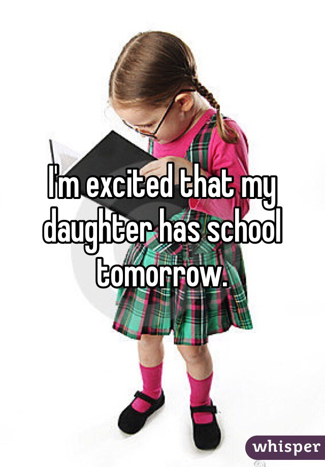 I'm excited that my daughter has school tomorrow.