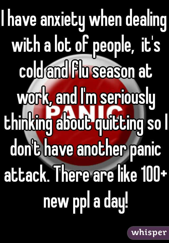 I have anxiety when dealing with a lot of people,  it's cold and flu season at work, and I'm seriously thinking about quitting so I don't have another panic attack. There are like 100+ new ppl a day!