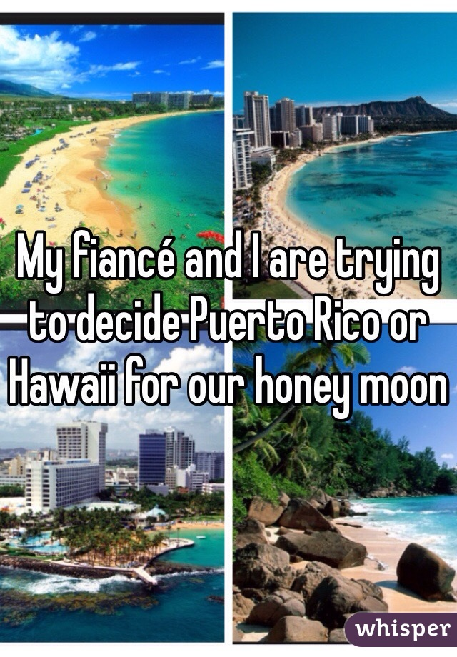 My fiancé and I are trying to decide Puerto Rico or Hawaii for our honey moon