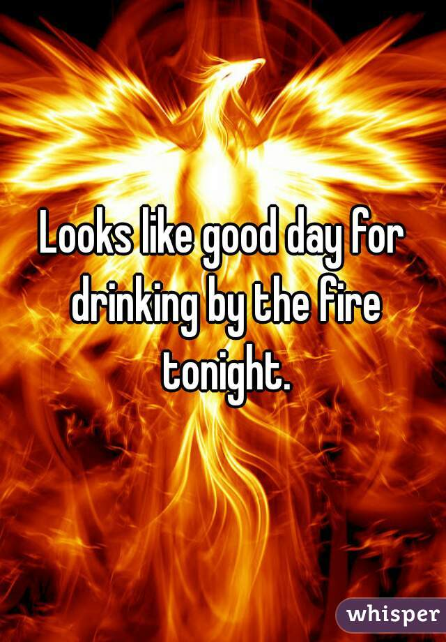 Looks like good day for drinking by the fire tonight.