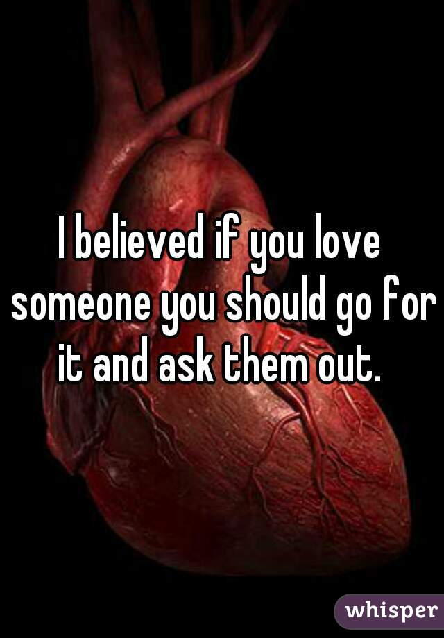 I believed if you love someone you should go for it and ask them out.