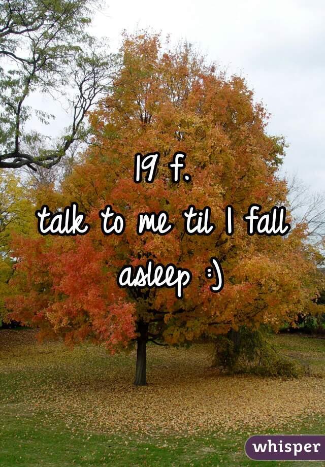19 f. talk to me til I fall asleep :)