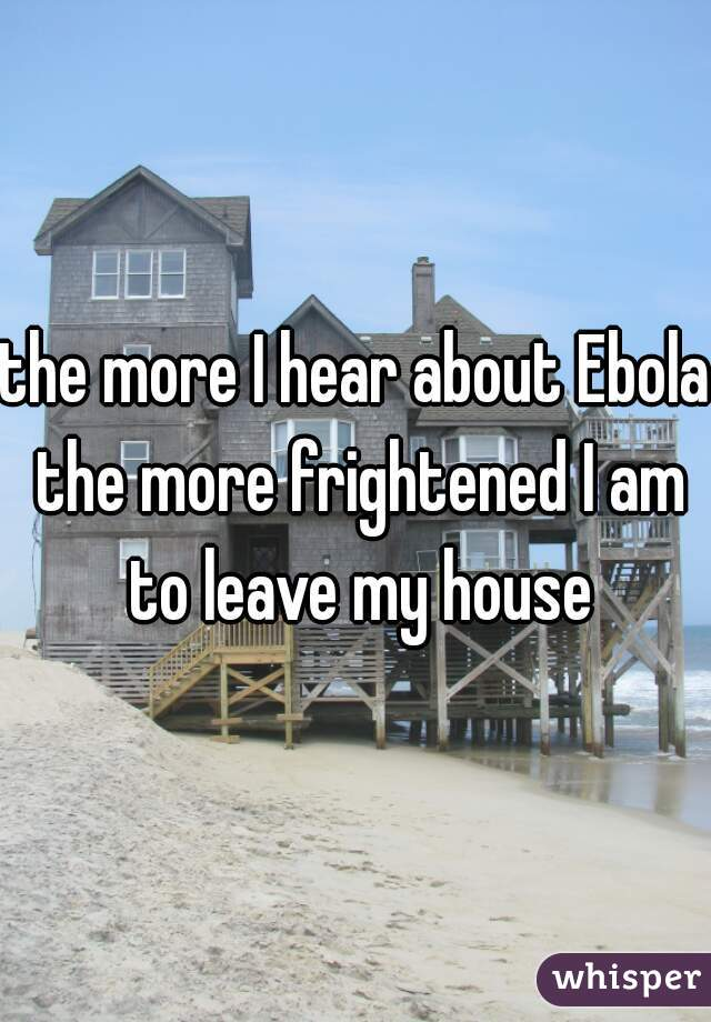 the more I hear about Ebola the more frightened I am to leave my house