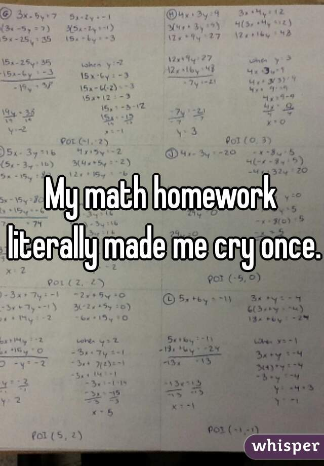 My math homework literally made me cry once.