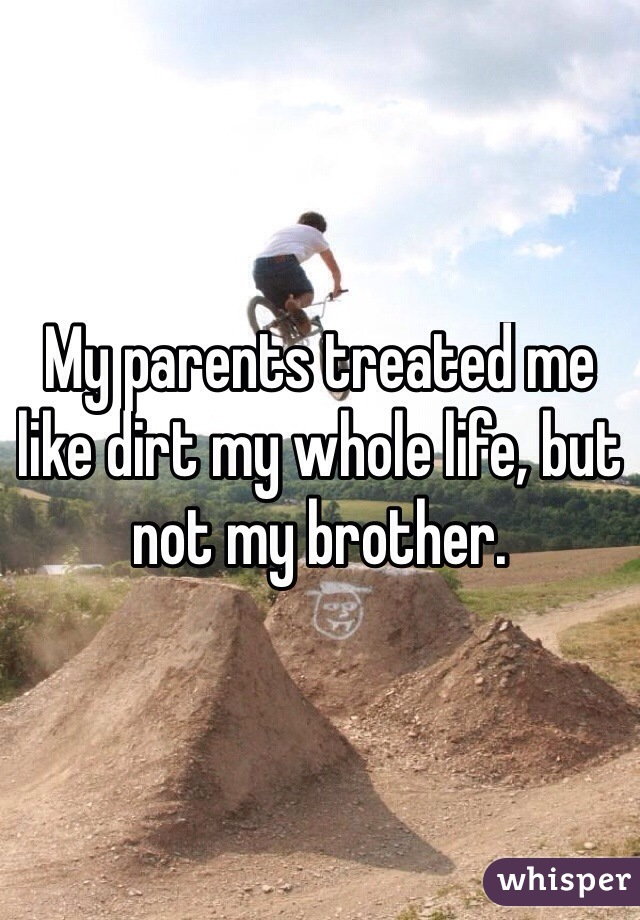 My parents treated me like dirt my whole life, but not my brother.