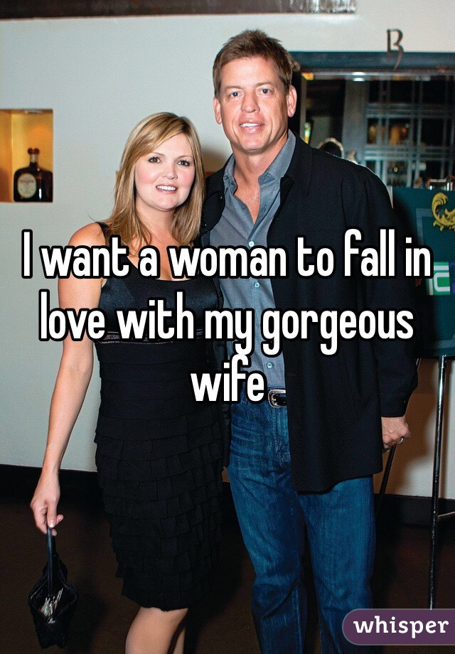 I want a woman to fall in love with my gorgeous wife