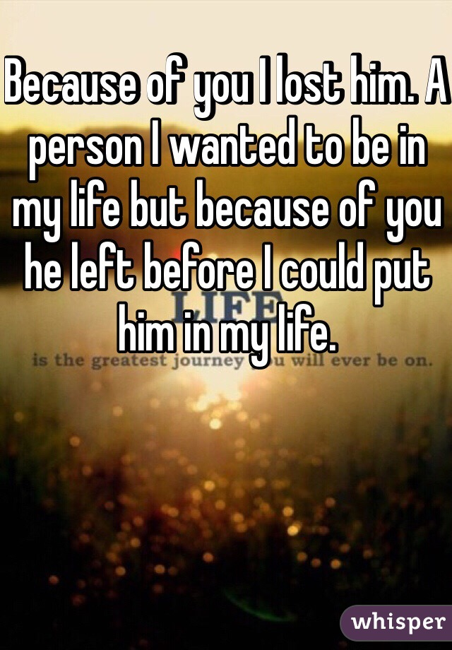 Because of you I lost him. A person I wanted to be in my life but because of you he left before I could put him in my life.