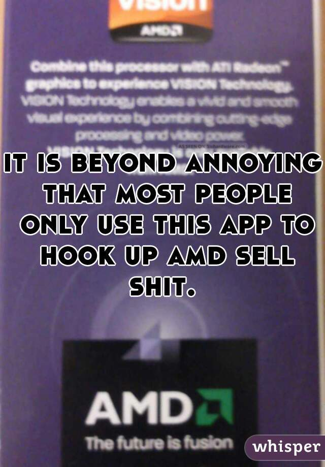 it is beyond annoying that most people only use this app to hook up amd sell shit.