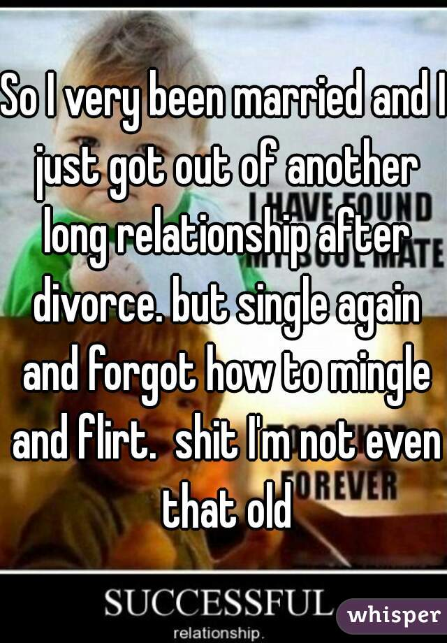 So I very been married and I just got out of another long relationship after divorce. but single again and forgot how to mingle and flirt.  shit I'm not even that old
