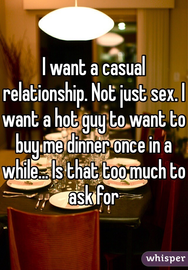 I want a casual relationship. Not just sex. I want a hot guy to want to buy me dinner once in a while... Is that too much to ask for