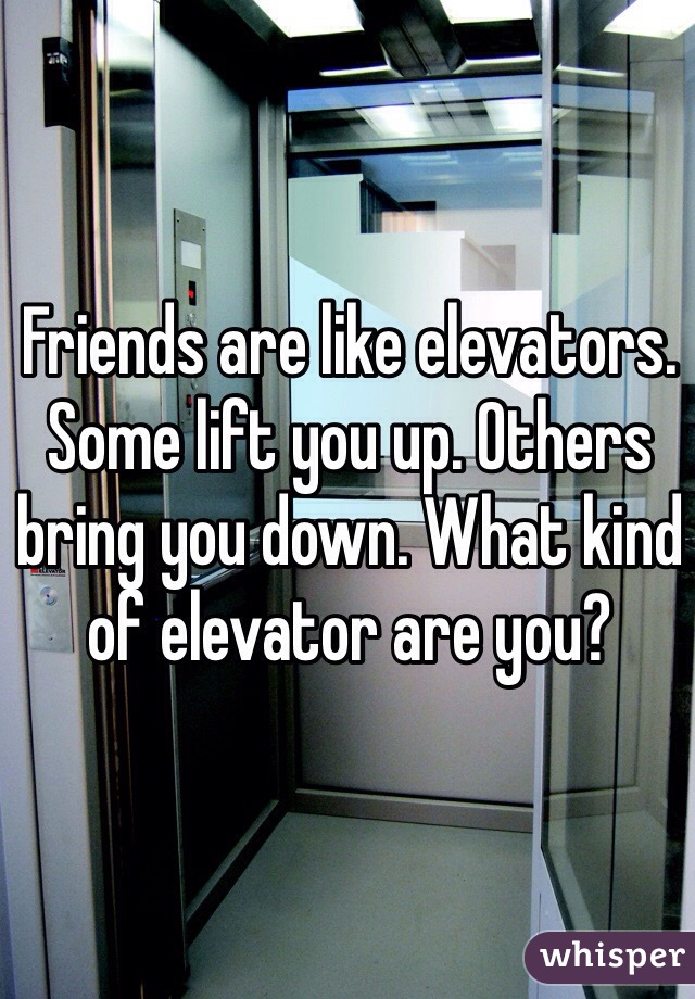 Friends are like elevators. Some lift you up. Others bring you down. What kind of elevator are you?