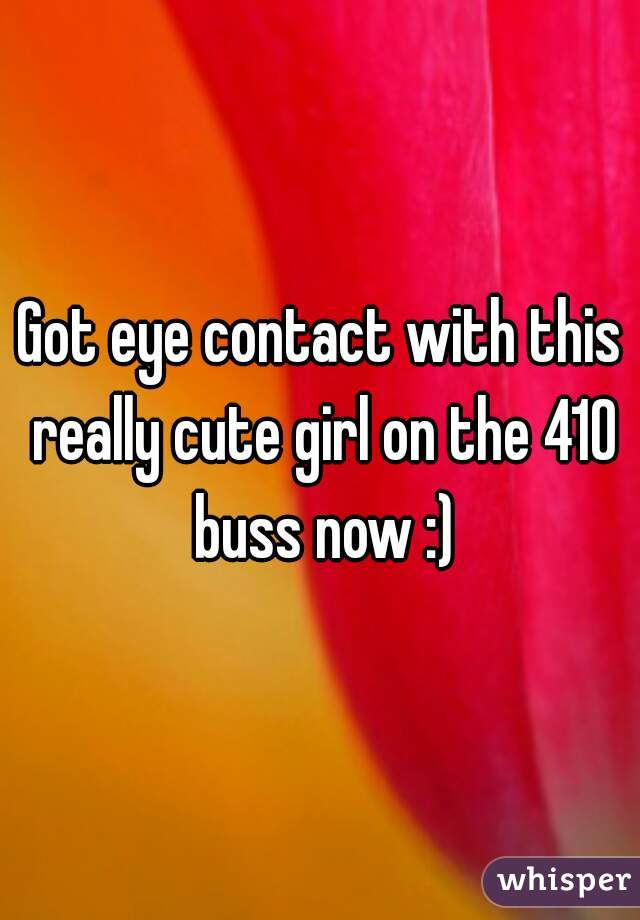 Got eye contact with this really cute girl on the 410 buss now :)