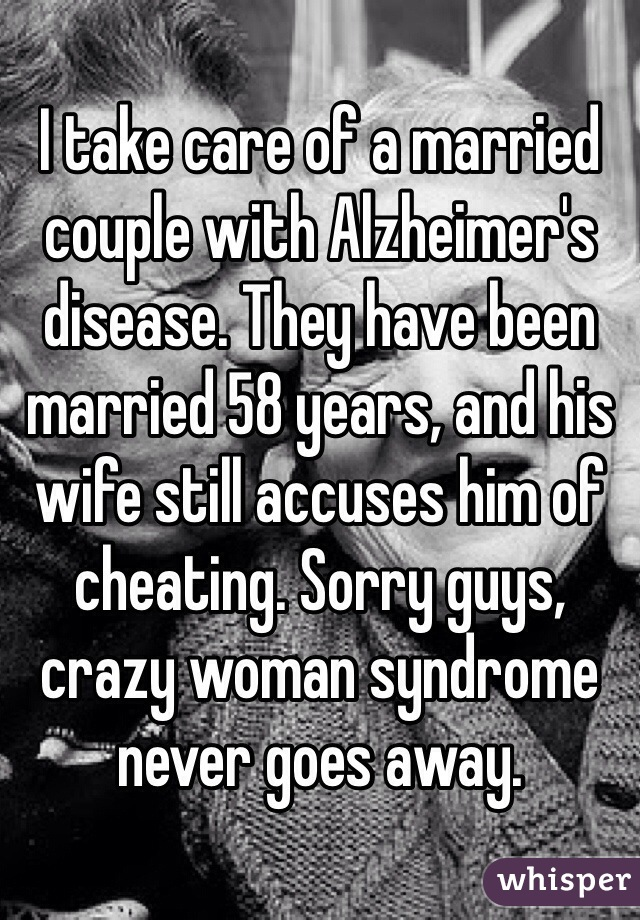 I take care of a married couple with Alzheimer's disease. They have been married 58 years, and his wife still accuses him of cheating. Sorry guys, crazy woman syndrome never goes away.