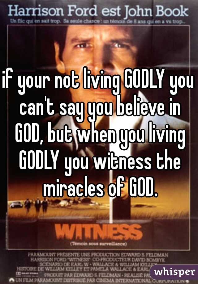 if your not living GODLY you can't say you believe in GOD, but when you living GODLY you witness the miracles of GOD.